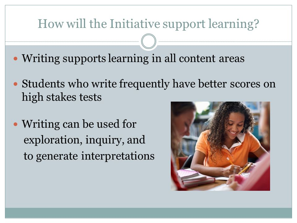 How will the Initiative support learning? Writing supports learning in all content areas Students who write frequently have better scores on high stak