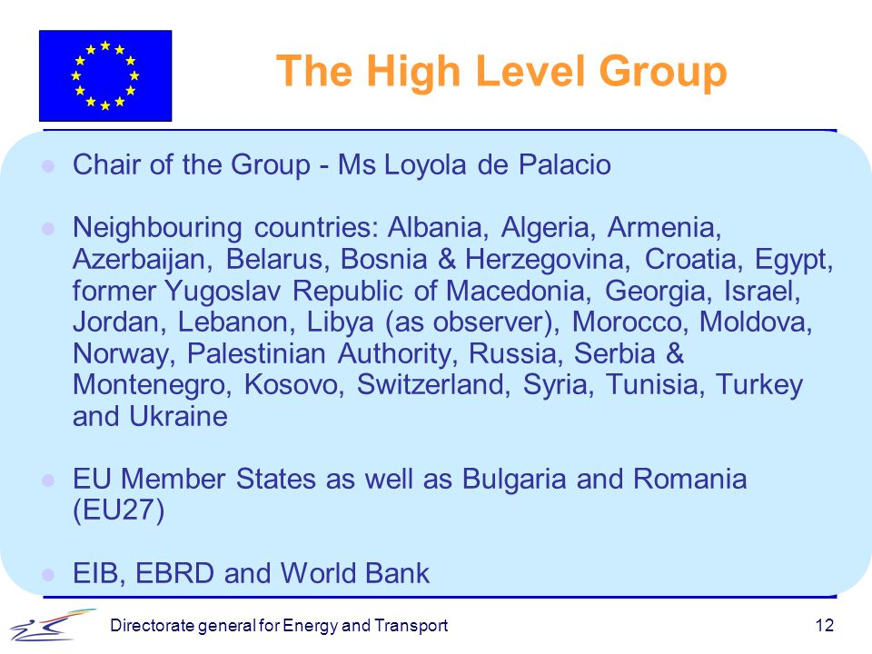 Directorate general for Energy and Transport12 The High Level Group l Chair of the Group - Ms Loyola de Palacio l Neighbouring countries: Albania, Algeria, Armenia, Azerbaijan, Belarus, Bosnia & Herzegovina, Croatia, Egypt, former Yugoslav Republic of Macedonia, Georgia, Israel, Jordan, Lebanon, Libya (as observer), Morocco, Moldova, Norway, Palestinian Authority, Russia, Serbia & Montenegro, Kosovo, Switzerland, Syria, Tunisia, Turkey and Ukraine l EU Member States as well as Bulgaria and Romania (EU27) l EIB, EBRD and World Bank