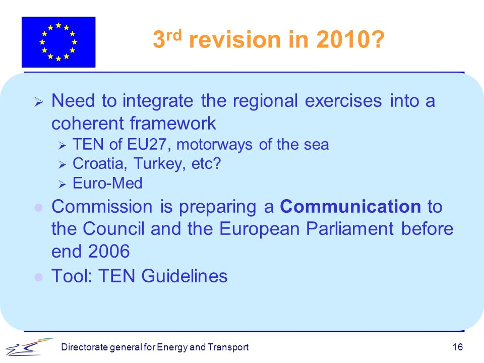 16 3 rd revision in 2010?  Need to integrate the regional exercises into a coherent framework  TEN of EU27, motorways of the sea  Croatia, Turkey,