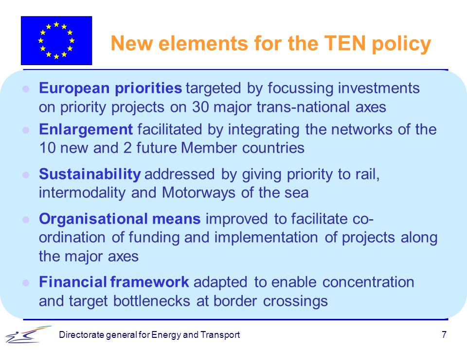Directorate general for Energy and Transport7 New elements for the TEN policy l European priorities targeted by focussing investments on priority proj