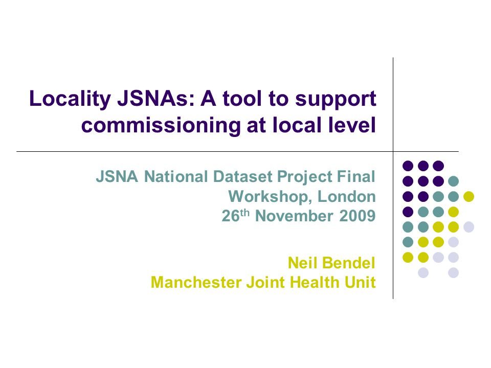 Locality JSNAs: A tool to support commissioning at local level JSNA National Dataset Project Final Workshop, London 26 th November 2009 Neil Bendel Manchester Joint Health Unit