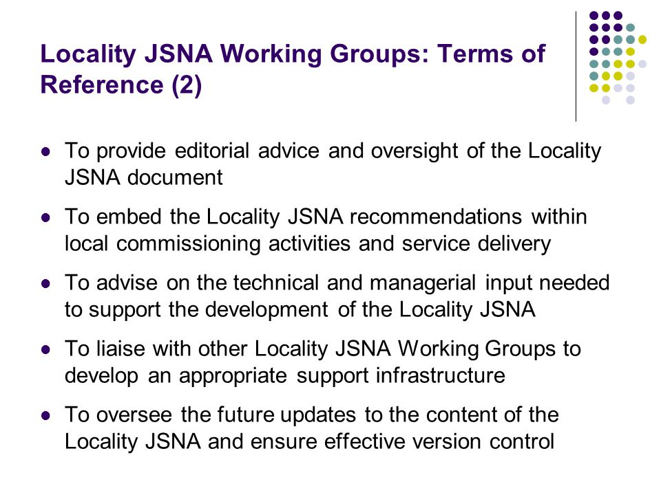 Locality JSNA Working Groups: Terms of Reference (2) To provide editorial advice and oversight of the Locality JSNA document To embed the Locality JSNA recommendations within local commissioning activities and service delivery To advise on the technical and managerial input needed to support the development of the Locality JSNA To liaise with other Locality JSNA Working Groups to develop an appropriate support infrastructure To oversee the future updates to the content of the Locality JSNA and ensure effective version control