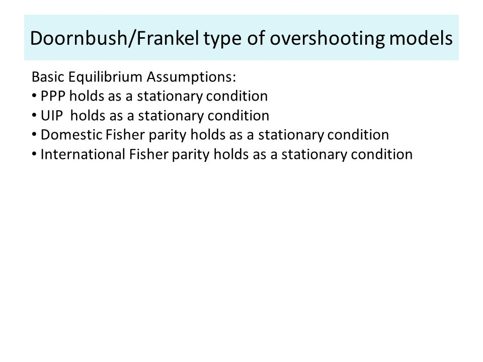 Doornbush/Frankel type of overshooting models Basic Equilibrium Assumptions: PPP holds as a stationary condition UIP holds as a stationary condition Domestic Fisher parity holds as a stationary condition International Fisher parity holds as a stationary condition