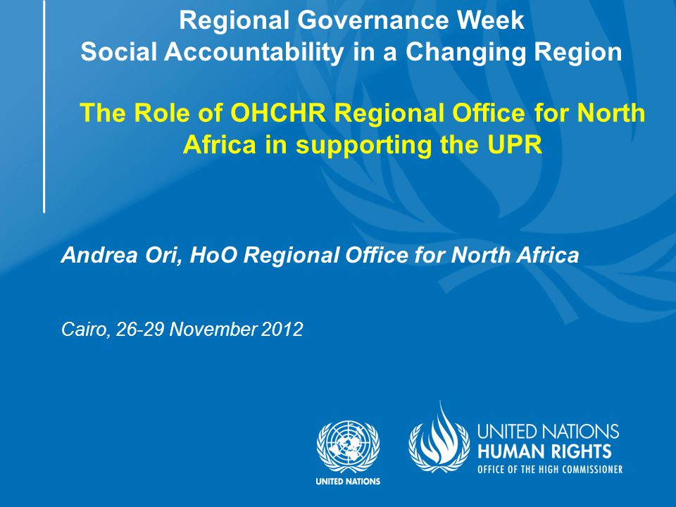 Andrea Ori, HoO Regional Office for North Africa Cairo, 26-29 November 2012 Regional Governance Week Social Accountability in a Changing Region The Role of OHCHR Regional Office for North Africa in supporting the UPR