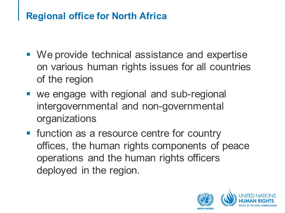 Regional office for North Africa  We provide technical assistance and expertise on various human rights issues for all countries of the region  we engage with regional and sub-regional intergovernmental and non-governmental organizations  function as a resource centre for country offices, the human rights components of peace operations and the human rights officers deployed in the region.