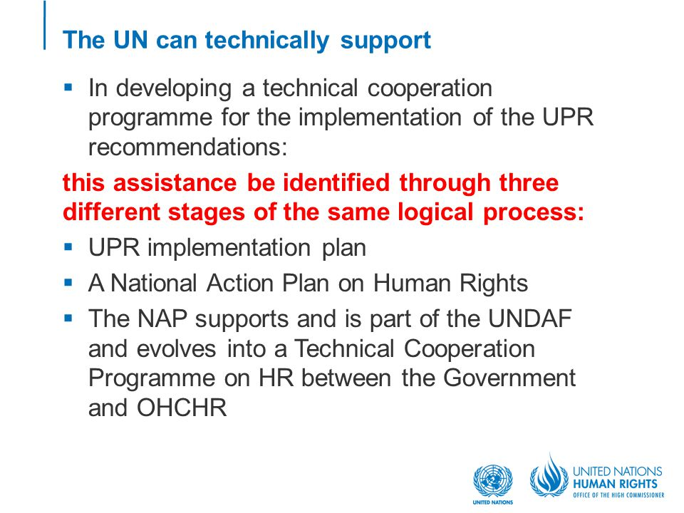 The UN can technically support  In developing a technical cooperation programme for the implementation of the UPR recommendations: this assistance be identified through three different stages of the same logical process:  UPR implementation plan  A National Action Plan on Human Rights  The NAP supports and is part of the UNDAF and evolves into a Technical Cooperation Programme on HR between the Government and OHCHR