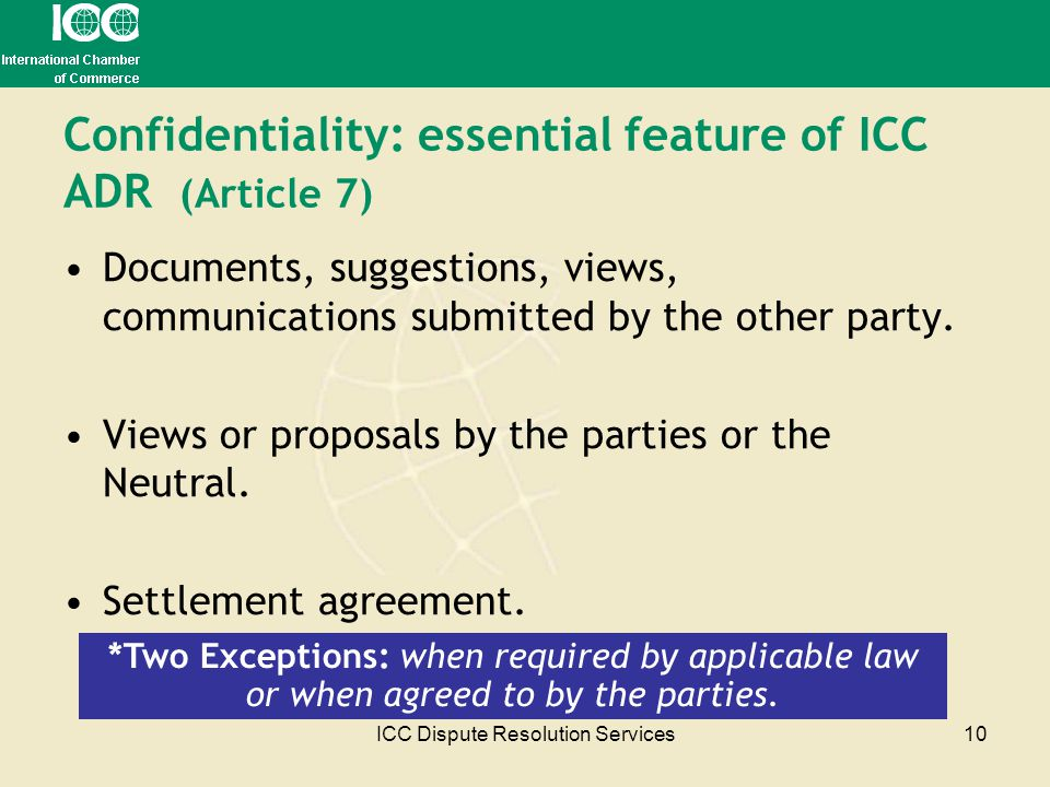 ICC Dispute Resolution Services10 Confidentiality: essential feature of ICC ADR (Article 7) Documents, suggestions, views, communications submitted by