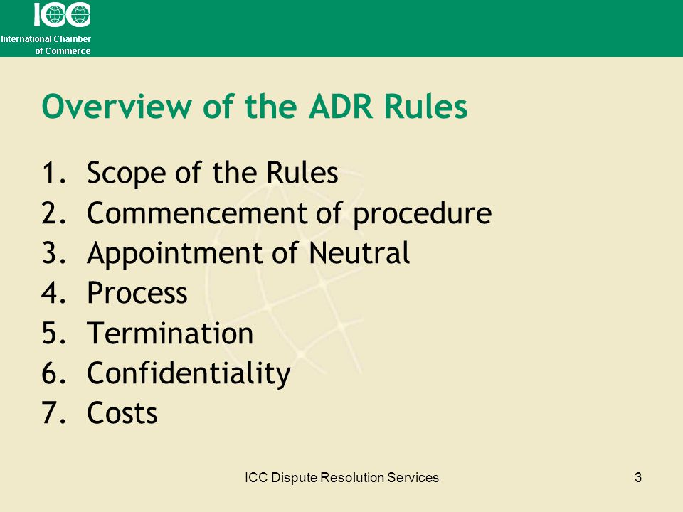 ICC Dispute Resolution Services3 Overview of the ADR Rules 1.Scope of the Rules 2.Commencement of procedure 3.Appointment of Neutral 4.Process 5.Termi