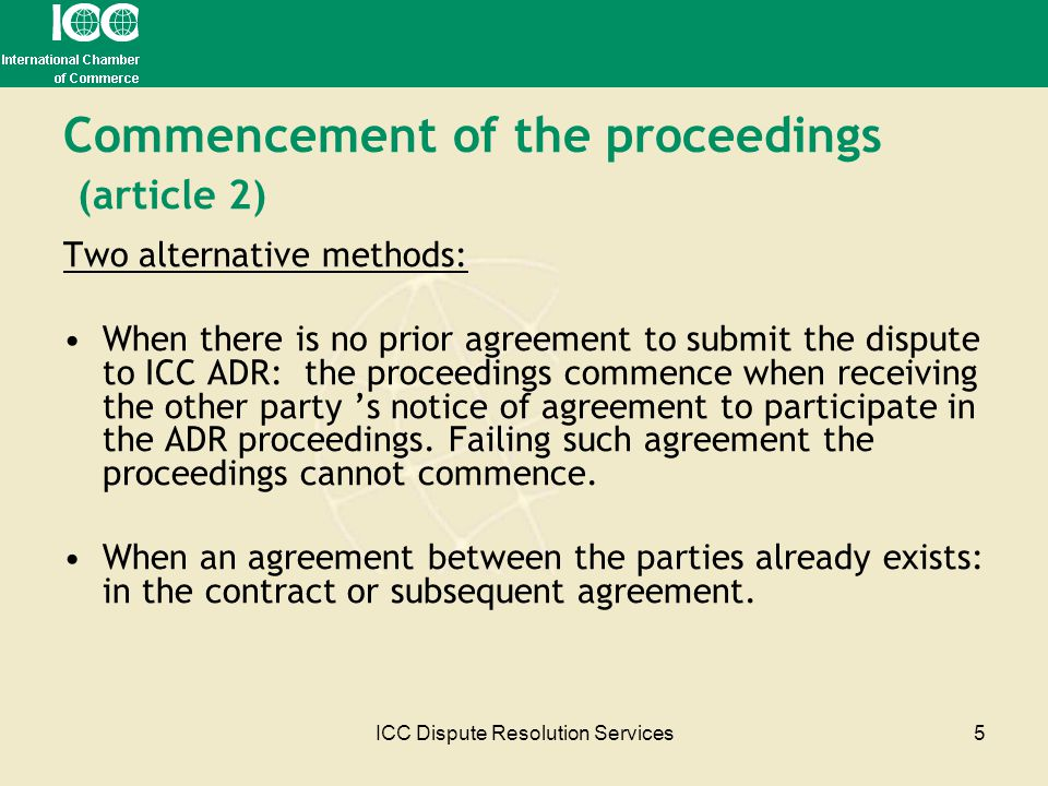 ICC Dispute Resolution Services5 Commencement of the proceedings (article 2) Two alternative methods: When there is no prior agreement to submit the d