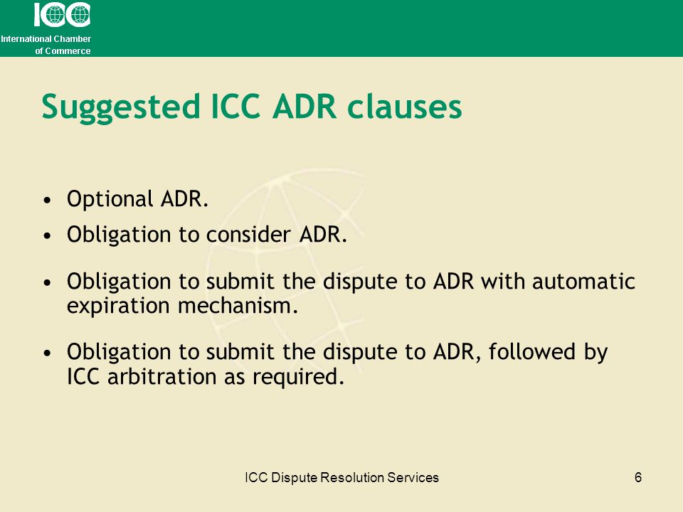 ICC Dispute Resolution Services6 Suggested ICC ADR clauses Optional ADR. Obligation to consider ADR. Obligation to submit the dispute to ADR with auto