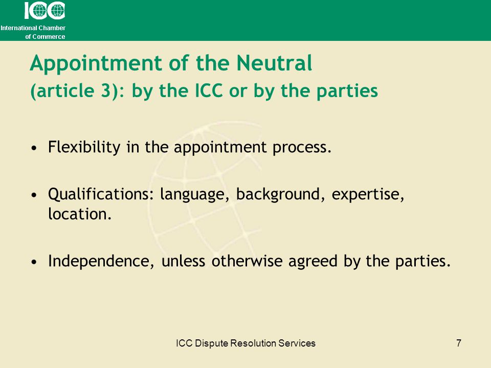 ICC Dispute Resolution Services7 Appointment of the Neutral (article 3): by the ICC or by the parties Flexibility in the appointment process. Qualific