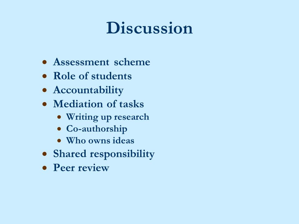 Discussion  Assessment scheme  Role of students  Accountability  Mediation of tasks  Writing up research  Co-authorship  Who owns ideas  Shared responsibility  Peer review