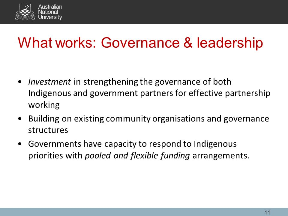 What works: Governance & leadership Investment in strengthening the governance of both Indigenous and government partners for effective partnership working Building on existing community organisations and governance structures Governments have capacity to respond to Indigenous priorities with pooled and flexible funding arrangements.
