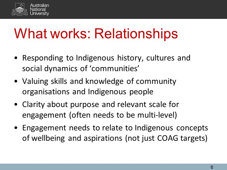 What works: Relationships Responding to Indigenous history, cultures and social dynamics of 'communities' Valuing skills and knowledge of community organisations and Indigenous people Clarity about purpose and relevant scale for engagement (often needs to be multi-level) Engagement needs to relate to Indigenous concepts of wellbeing and aspirations (not just COAG targets) 6