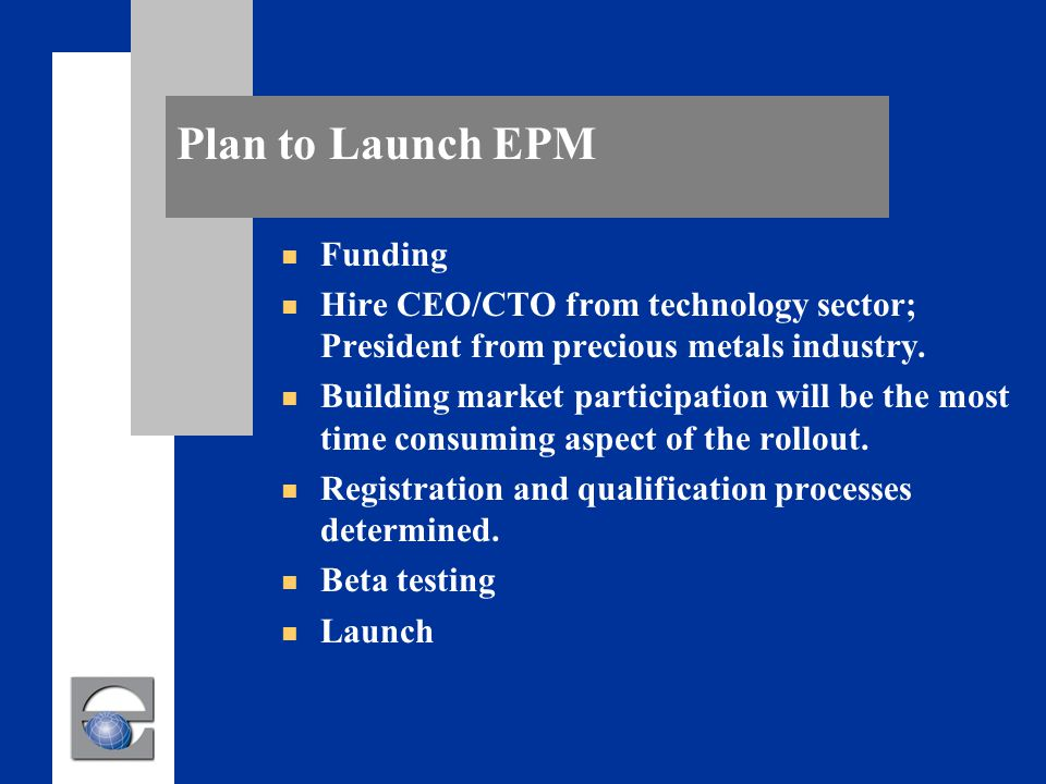 Plan to Launch EPM n Funding n Hire CEO/CTO from technology sector; President from precious metals industry.