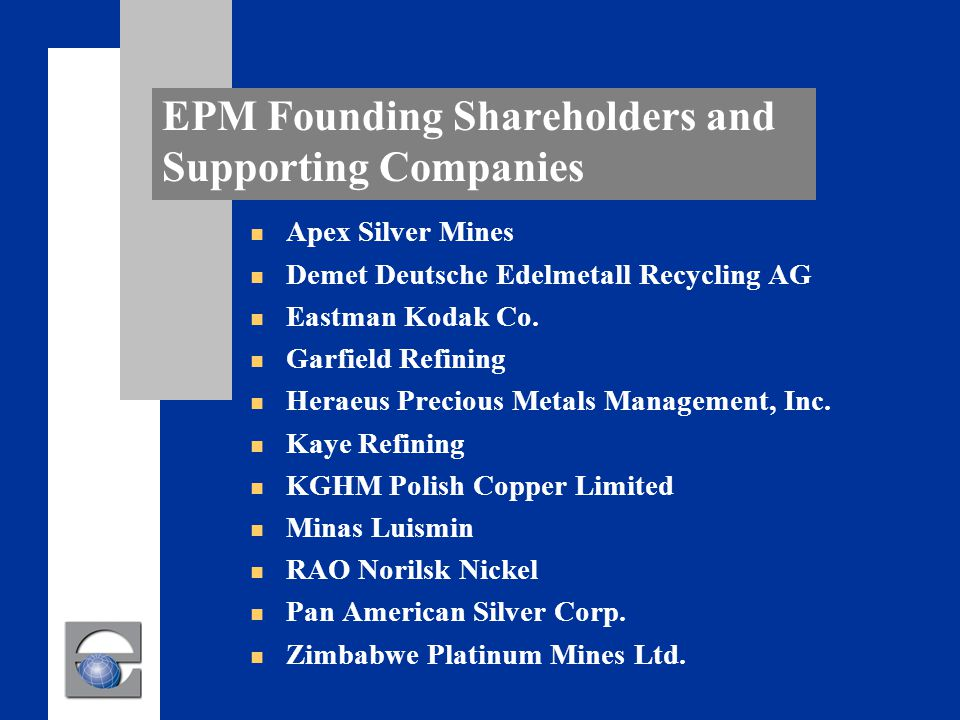 EPM Founding Shareholders and Supporting Companies n Apex Silver Mines n Demet Deutsche Edelmetall Recycling AG n Eastman Kodak Co.