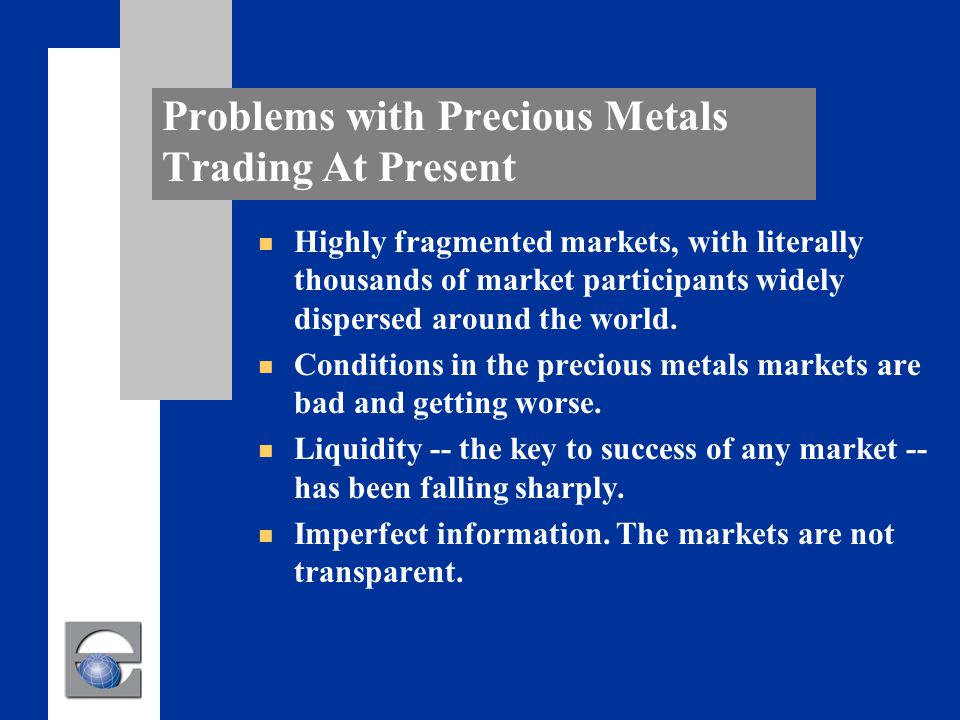 Problems with Precious Metals Trading At Present n Highly fragmented markets, with literally thousands of market participants widely dispersed around the world.