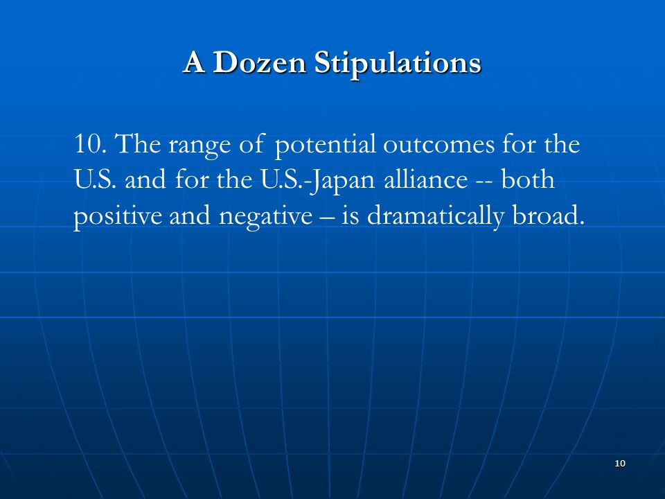 10 A Dozen Stipulations 10. The range of potential outcomes for the U.S. and for the U.S.-Japan alliance -- both positive and negative – is dramatical