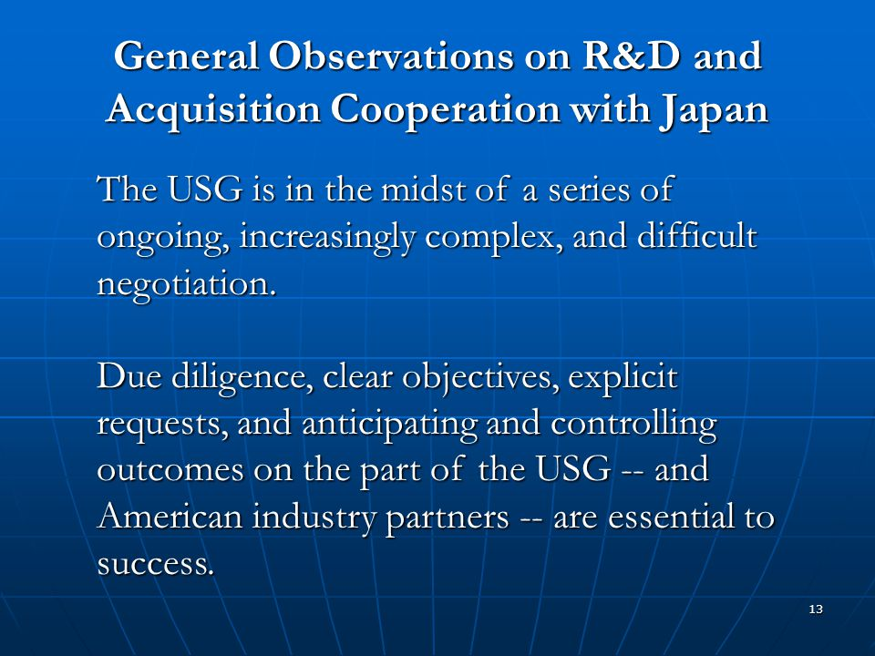 13 General Observations on R&D and Acquisition Cooperation with Japan The USG is in the midst of a series of ongoing, increasingly complex, and diffic