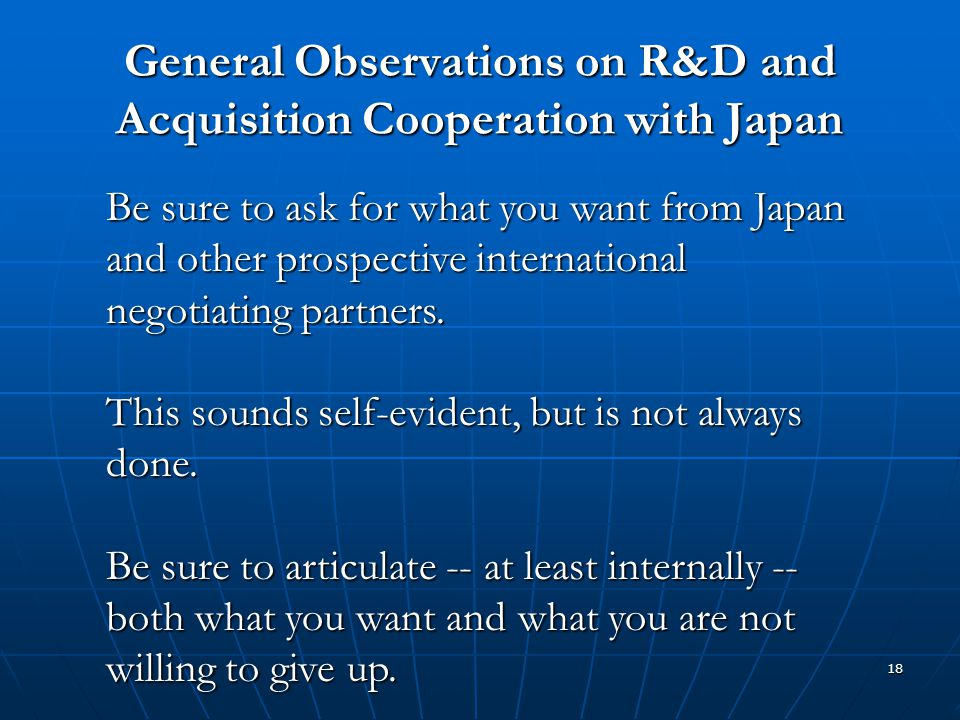 18 General Observations on R&D and Acquisition Cooperation with Japan Be sure to ask for what you want from Japan and other prospective international
