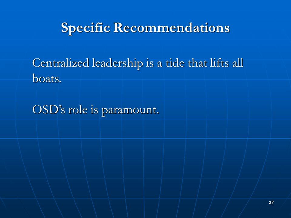 27 Specific Recommendations Centralized leadership is a tide that lifts all boats. OSD's role is paramount.