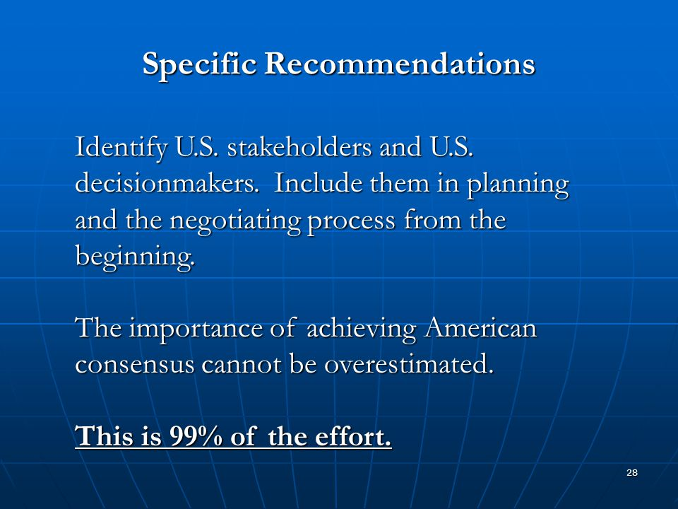 28 Specific Recommendations Identify U.S. stakeholders and U.S. decisionmakers. Include them in planning and the negotiating process from the beginnin