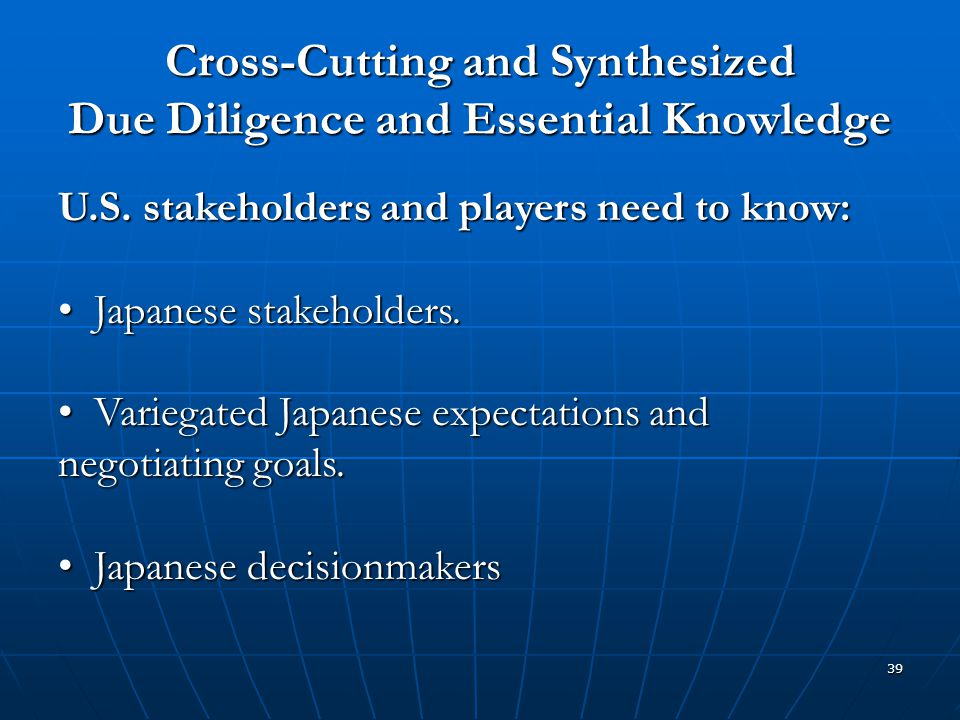 39 Cross-Cutting and Synthesized Due Diligence and Essential Knowledge U.S. stakeholders and players need to know: Japanese stakeholders. Japanese sta