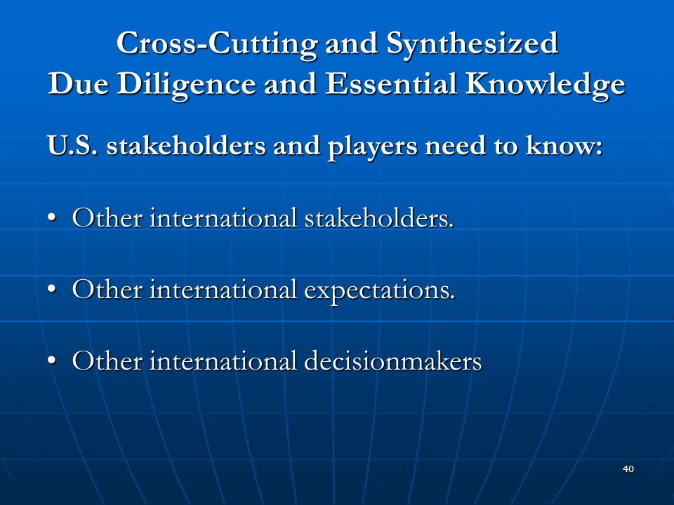 40 Cross-Cutting and Synthesized Due Diligence and Essential Knowledge U.S. stakeholders and players need to know: Other international stakeholders. O