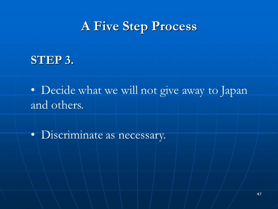 47 A Five Step Process STEP 3. Decide what we will not give away to Japan and others. Discriminate as necessary.