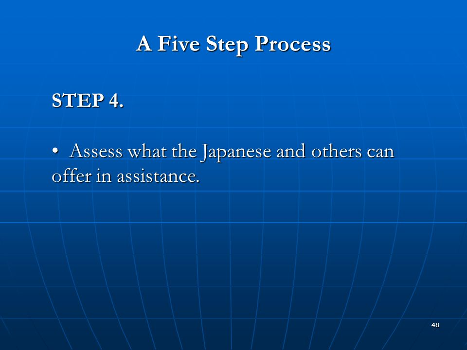 48 A Five Step Process STEP 4. Assess what the Japanese and others can offer in assistance. Assess what the Japanese and others can offer in assistanc