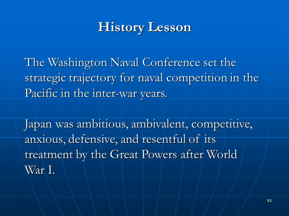 51 History Lesson The Washington Naval Conference set the strategic trajectory for naval competition in the Pacific in the inter-war years. Japan was