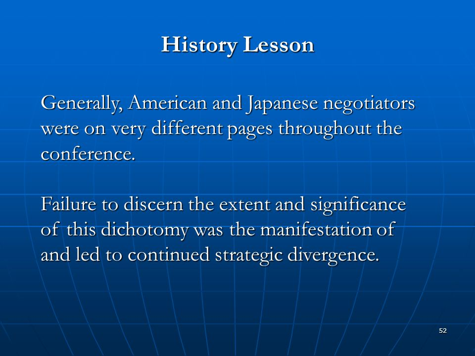 52 History Lesson Generally, American and Japanese negotiators were on very different pages throughout the conference. Failure to discern the extent a