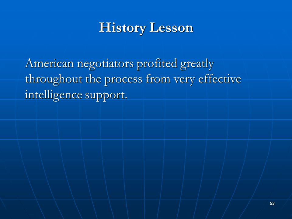 53 History Lesson American negotiators profited greatly throughout the process from very effective intelligence support.