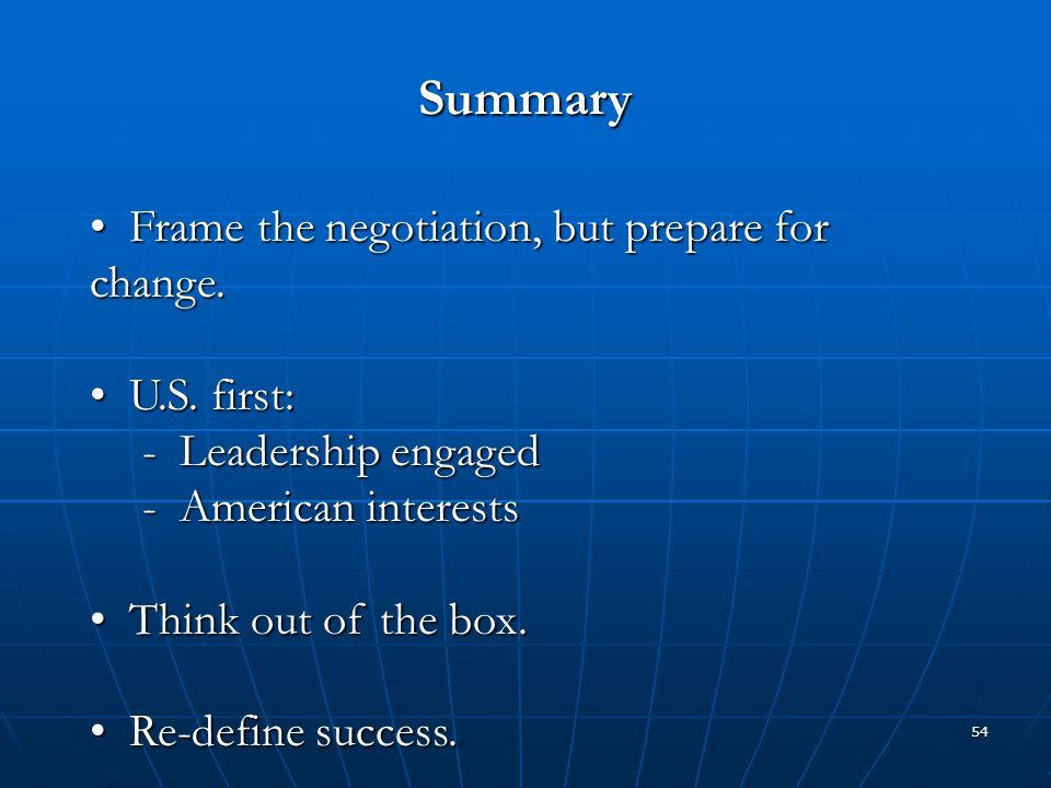 54 Summary Frame the negotiation, but prepare for change. Frame the negotiation, but prepare for change. U.S. first: U.S. first: - Leadership engaged