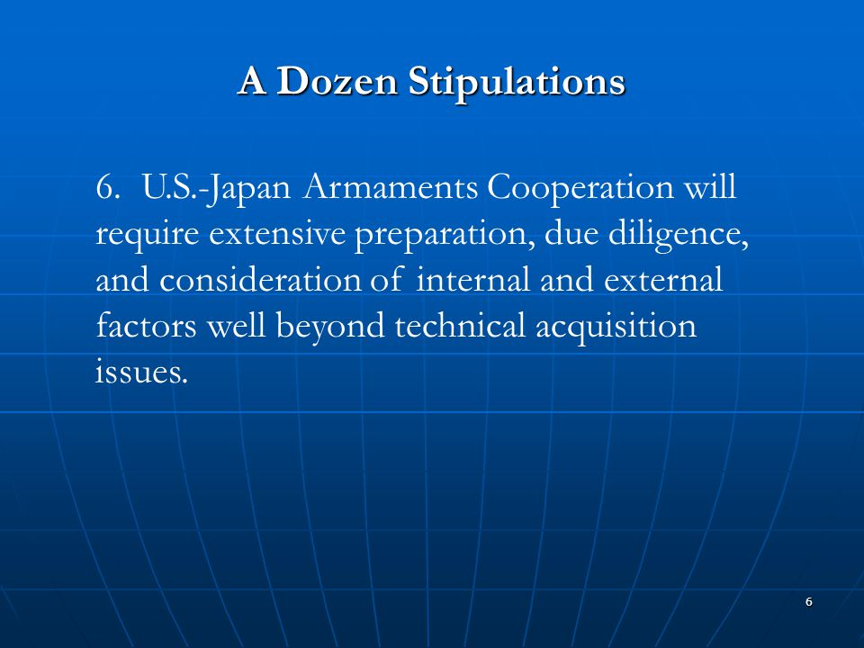 6 A Dozen Stipulations 6. U.S.-Japan Armaments Cooperation will require extensive preparation, due diligence, and consideration of internal and extern