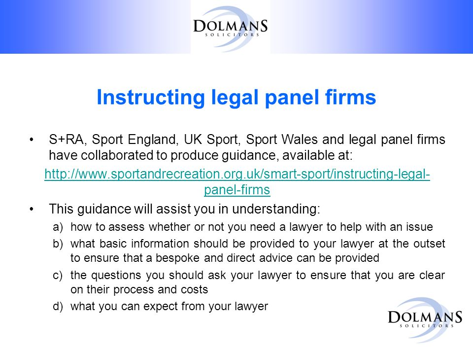 Instructing legal panel firms S+RA, Sport England, UK Sport, Sport Wales and legal panel firms have collaborated to produce guidance, available at: http://www.sportandrecreation.org.uk/smart-sport/instructing-legal- panel-firms This guidance will assist you in understanding: a)how to assess whether or not you need a lawyer to help with an issue b)what basic information should be provided to your lawyer at the outset to ensure that a bespoke and direct advice can be provided c)the questions you should ask your lawyer to ensure that you are clear on their process and costs d)what you can expect from your lawyer