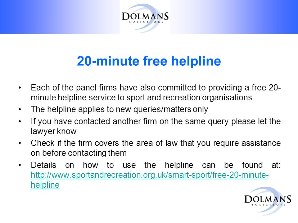 20-minute free helpline Each of the panel firms have also committed to providing a free 20- minute helpline service to sport and recreation organisations The helpline applies to new queries/matters only If you have contacted another firm on the same query please let the lawyer know Check if the firm covers the area of law that you require assistance on before contacting them Details on how to use the helpline can be found at: http://www.sportandrecreation.org.uk/smart-sport/free-20-minute- helpline http://www.sportandrecreation.org.uk/smart-sport/free-20-minute- helpline