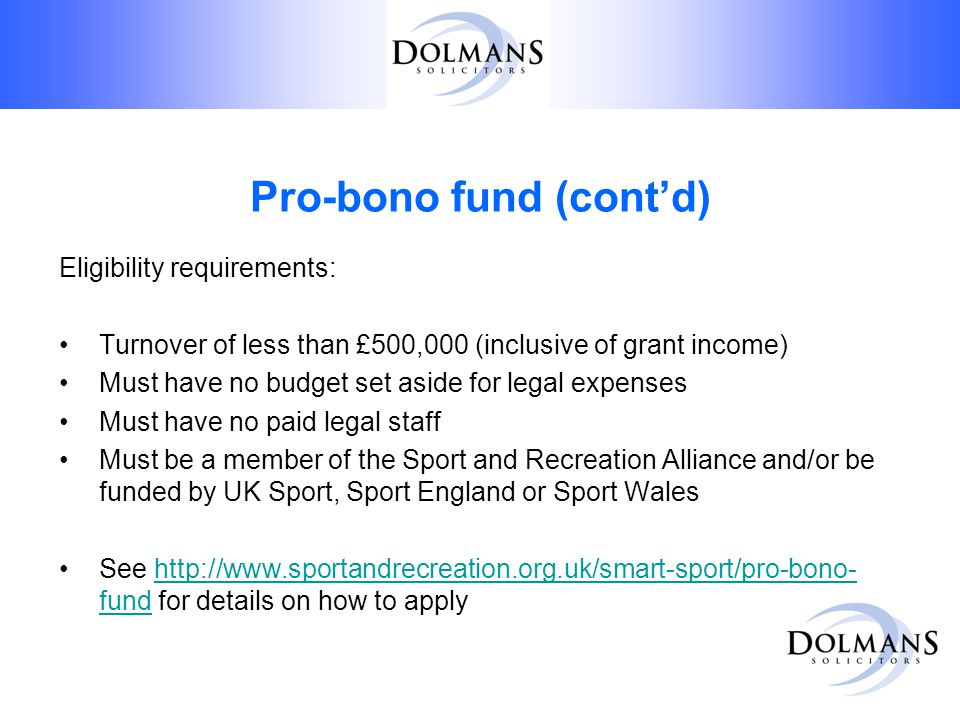 Pro-bono fund (cont'd) Eligibility requirements: Turnover of less than £500,000 (inclusive of grant income) Must have no budget set aside for legal expenses Must have no paid legal staff Must be a member of the Sport and Recreation Alliance and/or be funded by UK Sport, Sport England or Sport Wales See http://www.sportandrecreation.org.uk/smart-sport/pro-bono- fund for details on how to applyhttp://www.sportandrecreation.org.uk/smart-sport/pro-bono- fund