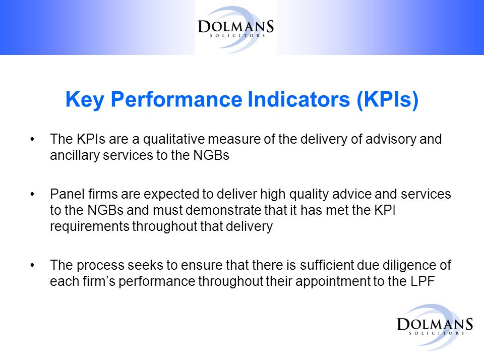 Key Performance Indicators (KPIs) The KPIs are a qualitative measure of the delivery of advisory and ancillary services to the NGBs Panel firms are expected to deliver high quality advice and services to the NGBs and must demonstrate that it has met the KPI requirements throughout that delivery The process seeks to ensure that there is sufficient due diligence of each firm's performance throughout their appointment to the LPF