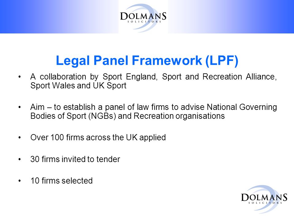 Legal Panel Framework (LPF) A collaboration by Sport England, Sport and Recreation Alliance, Sport Wales and UK Sport Aim – to establish a panel of law firms to advise National Governing Bodies of Sport (NGBs) and Recreation organisations Over 100 firms across the UK applied 30 firms invited to tender 10 firms selected