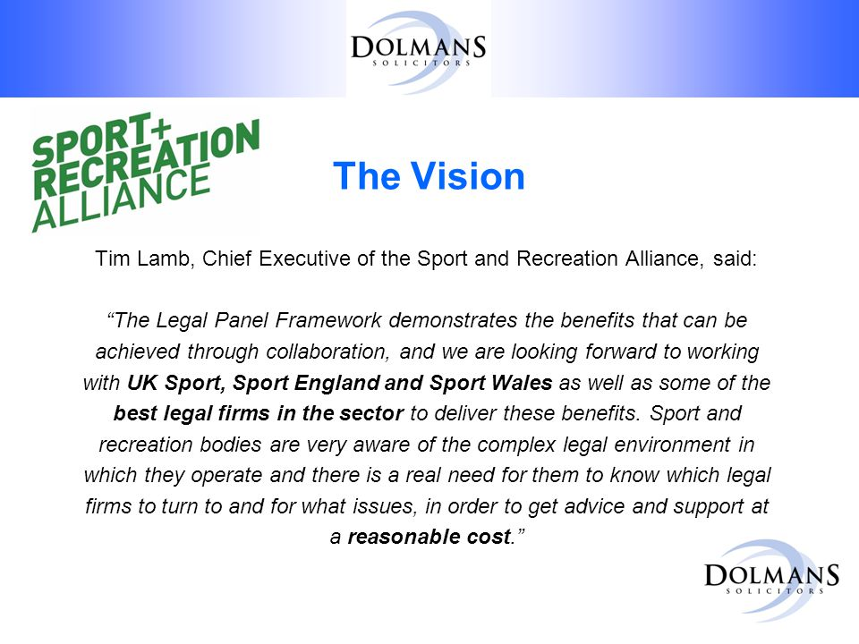 The Vision Tim Lamb, Chief Executive of the Sport and Recreation Alliance, said: The Legal Panel Framework demonstrates the benefits that can be achieved through collaboration, and we are looking forward to working with UK Sport, Sport England and Sport Wales as well as some of the best legal firms in the sector to deliver these benefits.