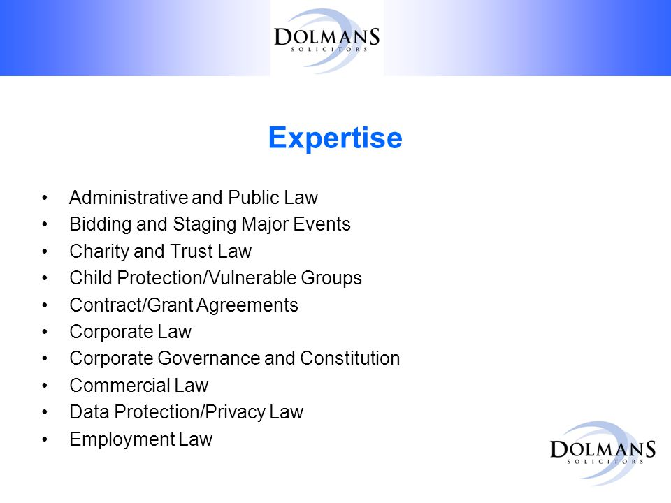 Expertise Administrative and Public Law Bidding and Staging Major Events Charity and Trust Law Child Protection/Vulnerable Groups Contract/Grant Agreements Corporate Law Corporate Governance and Constitution Commercial Law Data Protection/Privacy Law Employment Law