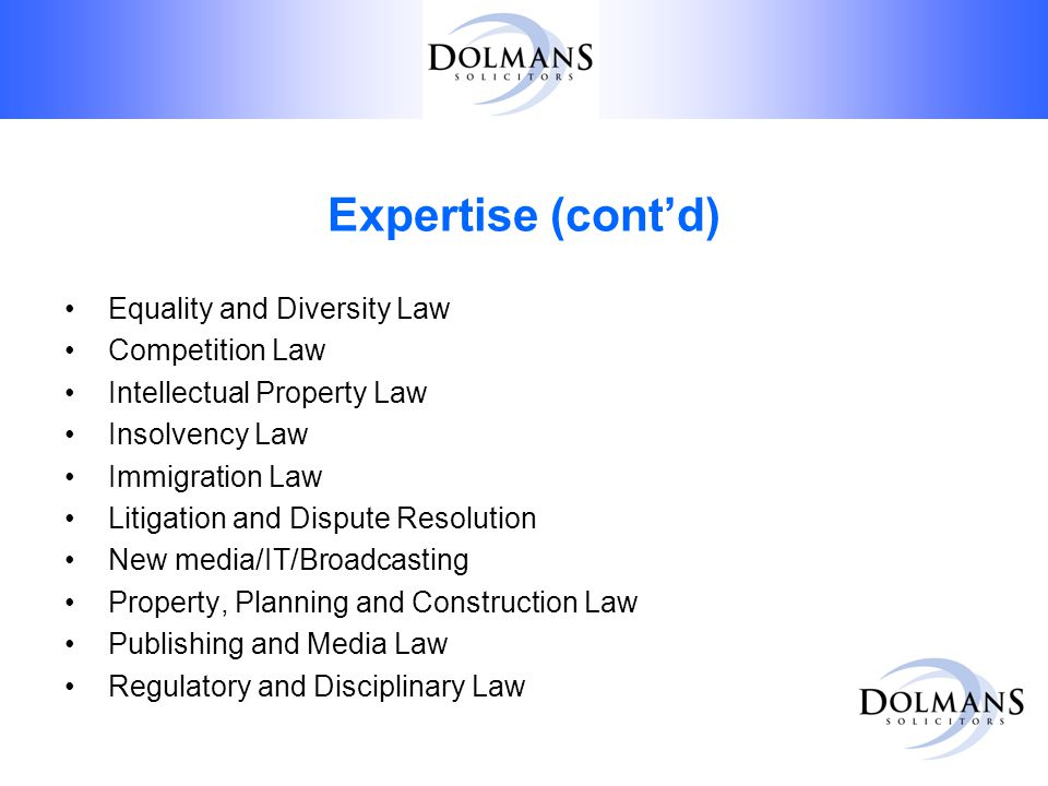 Expertise (cont'd) Equality and Diversity Law Competition Law Intellectual Property Law Insolvency Law Immigration Law Litigation and Dispute Resolution New media/IT/Broadcasting Property, Planning and Construction Law Publishing and Media Law Regulatory and Disciplinary Law