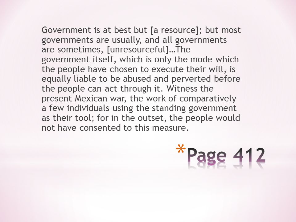 Government is at best but [a resource]; but most governments are usually, and all governments are sometimes, [unresourceful]…The government itself, which is only the mode which the people have chosen to execute their will, is equally liable to be abused and perverted before the people can act through it.
