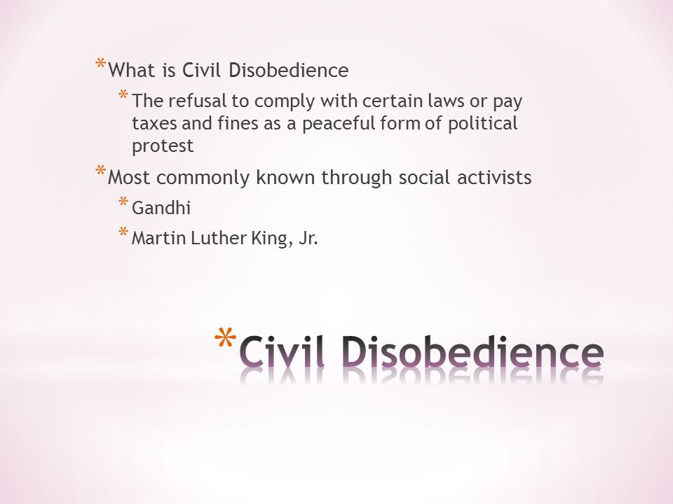 * What is Civil Disobedience * The refusal to comply with certain laws or pay taxes and fines as a peaceful form of political protest * Most commonly known through social activists * Gandhi * Martin Luther King, Jr.