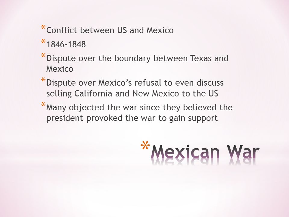 * Conflict between US and Mexico * 1846-1848 * Dispute over the boundary between Texas and Mexico * Dispute over Mexico's refusal to even discuss selling California and New Mexico to the US * Many objected the war since they believed the president provoked the war to gain support