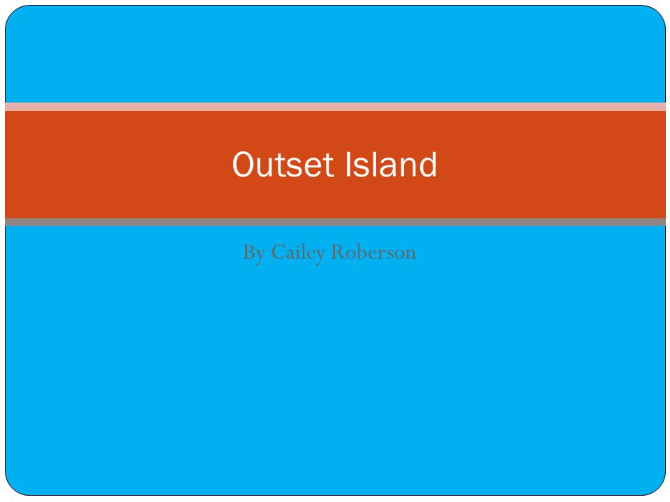By Cailey Roberson Outset Island