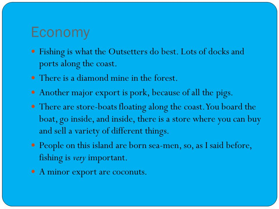 Economy Fishing is what the Outsetters do best. Lots of docks and ports along the coast. There is a diamond mine in the forest. Another major export i