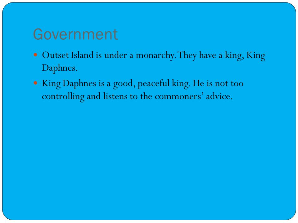 Government Outset Island is under a monarchy. They have a king, King Daphnes. King Daphnes is a good, peaceful king. He is not too controlling and lis
