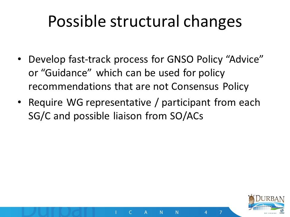 Possible structural changes Develop fast-track process for GNSO Policy Advice or Guidance which can be used for policy recommendations that are not Consensus Policy Require WG representative / participant from each SG/C and possible liaison from SO/ACs